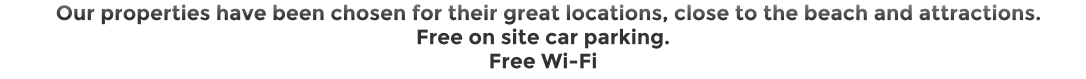 Our properties have been chosen for their great locations, close to the beach and attractions.  Free on site car parking. Free Wi-Fi