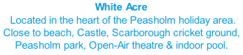 White Acre  Located in the heart of the Peasholm holiday area.  Close to beach, Castle, Scarborough cricket ground, Peasholm park, Open-Air theatre & indoor pool.